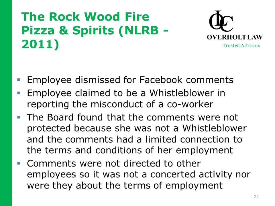  Employee dismissed for Facebook comments  Employee claimed to be a Whistleblower in reporting the misconduct of a co-worker  The Board found that the comments were not protected because she was not a Whistleblower and the comments had a limited connection to the terms and conditions of her employment  Comments were not directed to other employees so it was not a concerted activity nor were they about the terms of employment 24 Trusted Advisors The Rock Wood Fire Pizza & Spirits (NLRB - 2011)