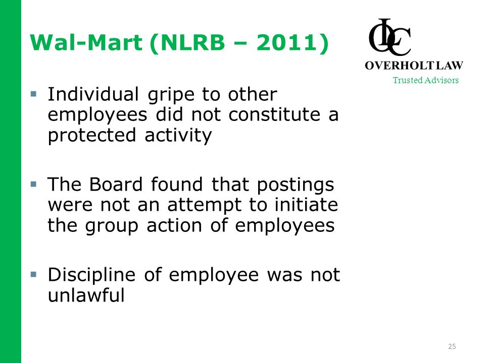 Wal-Mart (NLRB – 2011)  Individual gripe to other employees did not constitute a protected activity  The Board found that postings were not an attempt to initiate the group action of employees  Discipline of employee was not unlawful 25 Trusted Advisors