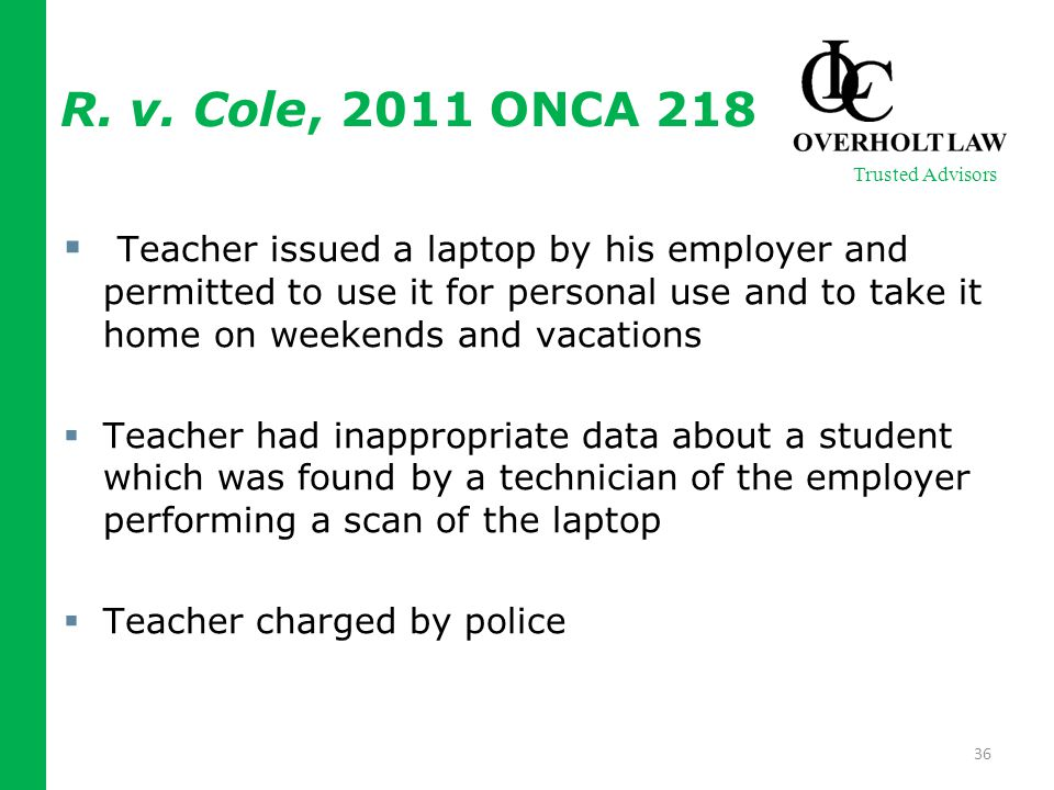  Teacher issued a laptop by his employer and permitted to use it for personal use and to take it home on weekends and vacations  Teacher had inappropriate data about a student which was found by a technician of the employer performing a scan of the laptop  Teacher charged by police 36 Trusted Advisors R.