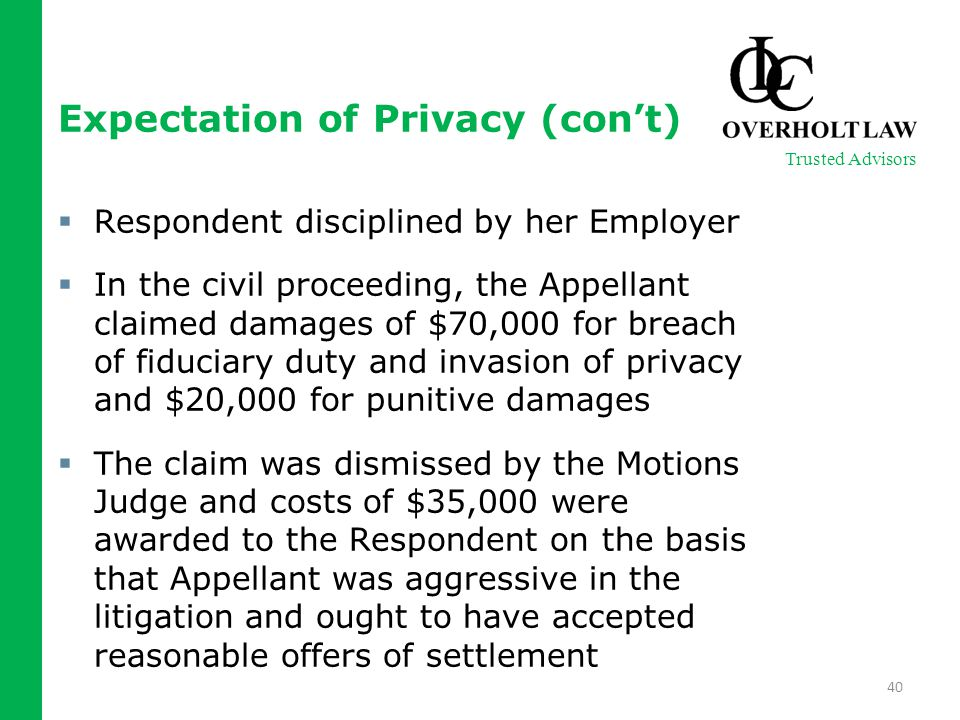 Expectation of Privacy (con't)  Respondent disciplined by her Employer  In the civil proceeding, the Appellant claimed damages of $70,000 for breach of fiduciary duty and invasion of privacy and $20,000 for punitive damages  The claim was dismissed by the Motions Judge and costs of $35,000 were awarded to the Respondent on the basis that Appellant was aggressive in the litigation and ought to have accepted reasonable offers of settlement 40 Trusted Advisors