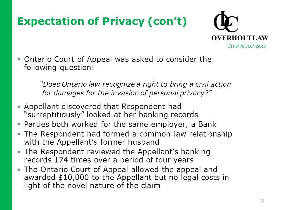 Expectation of Privacy (con't)  Ontario Court of Appeal was asked to consider the following question: Does Ontario law recognize a right to bring a civil action for damages for the invasion of personal privacy?  Appellant discovered that Respondent had surreptitiously looked at her banking records  Parties both worked for the same employer, a Bank  The Respondent had formed a common law relationship with the Appellant's former husband  The Respondent reviewed the Appellant's banking records 174 times over a period of four years  The Ontario Court of Appeal allowed the appeal and awarded $10,000 to the Appellant but no legal costs in light of the novel nature of the claim 41 Trusted Advisors