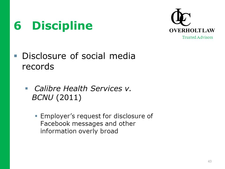 6Discipline  Disclosure of social media records  Calibre Health Services v. BCNU (2011)  Employer's request for disclosure of Facebook messages and