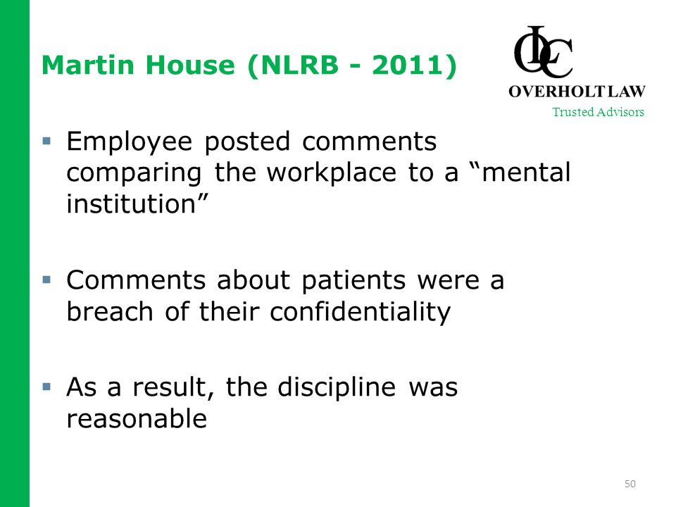 Martin House (NLRB - 2011)  Employee posted comments comparing the workplace to a mental institution  Comments about patients were a breach of their confidentiality  As a result, the discipline was reasonable 50 Trusted Advisors
