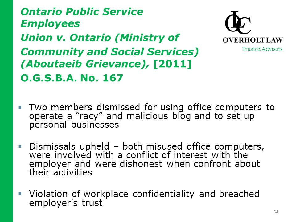  Two members dismissed for using office computers to operate a racy and malicious blog and to set up personal businesses  Dismissals upheld – both misused office computers, were involved with a conflict of interest with the employer and were dishonest when confront about their activities  Violation of workplace confidentiality and breached employer's trust 54 Trusted Advisors Ontario Public Service Employees Union v.