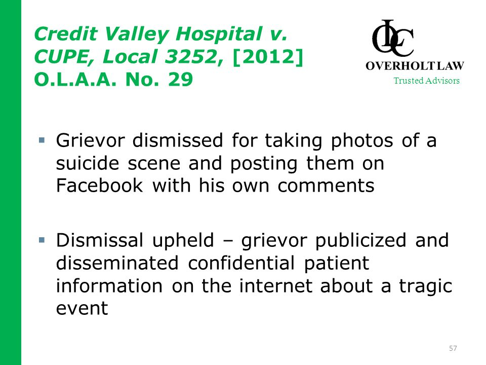  Grievor dismissed for taking photos of a suicide scene and posting them on Facebook with his own comments  Dismissal upheld – grievor publicized and disseminated confidential patient information on the internet about a tragic event 57 Trusted Advisors Credit Valley Hospital v.