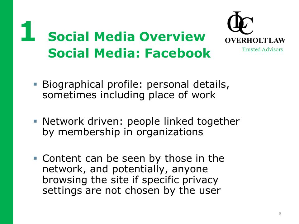 1 Social Media Overview Social Media: Facebook  Biographical profile: personal details, sometimes including place of work  Network driven: people linked together by membership in organizations  Content can be seen by those in the network, and potentially, anyone browsing the site if specific privacy settings are not chosen by the user 6 Trusted Advisors