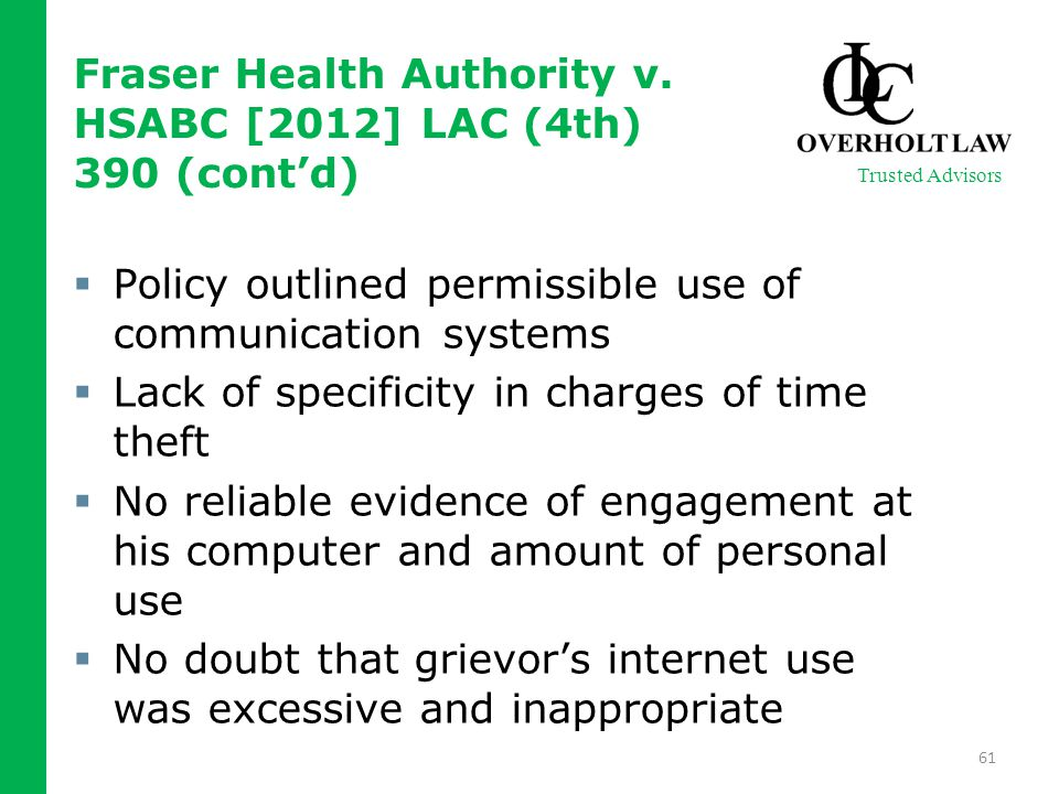  Policy outlined permissible use of communication systems  Lack of specificity in charges of time theft  No reliable evidence of engagement at his computer and amount of personal use  No doubt that grievor's internet use was excessive and inappropriate 61 Trusted Advisors Fraser Health Authority v.