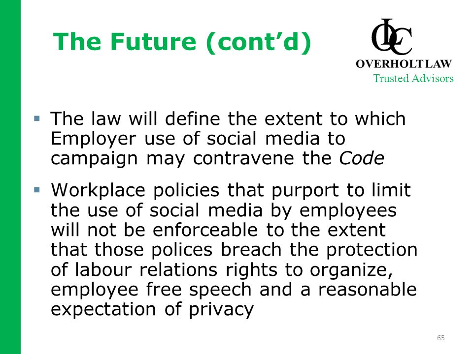 The Future (cont'd)  The law will define the extent to which Employer use of social media to campaign may contravene the Code  Workplace policies that purport to limit the use of social media by employees will not be enforceable to the extent that those polices breach the protection of labour relations rights to organize, employee free speech and a reasonable expectation of privacy Trusted Advisors 65