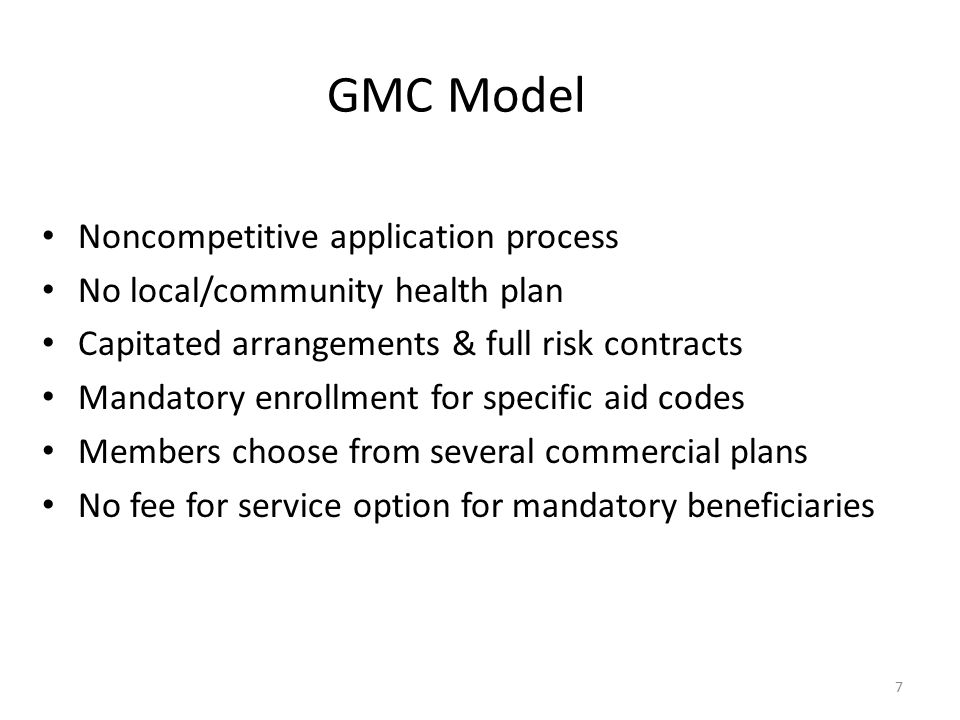 7 GMC Model Noncompetitive application process No local/community health plan Capitated arrangements & full risk contracts Mandatory enrollment for sp