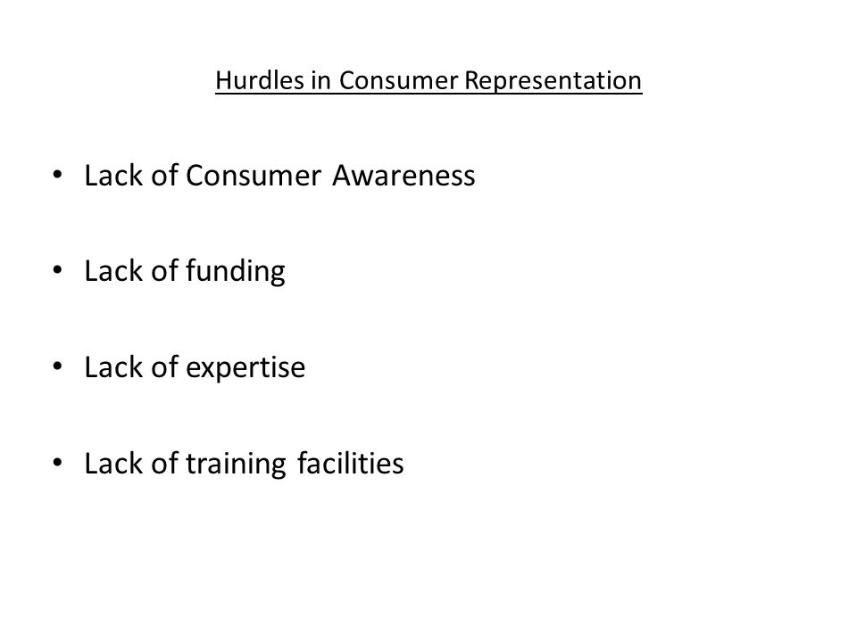 Hurdles in Consumer Representation Lack of Consumer Awareness Lack of funding Lack of expertise Lack of training facilities
