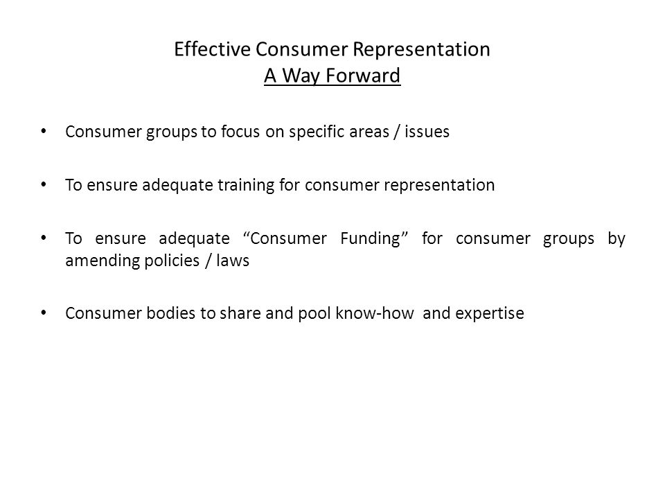Effective Consumer Representation A Way Forward Consumer groups to focus on specific areas / issues To ensure adequate training for consumer representation To ensure adequate Consumer Funding for consumer groups by amending policies / laws Consumer bodies to share and pool know-how and expertise