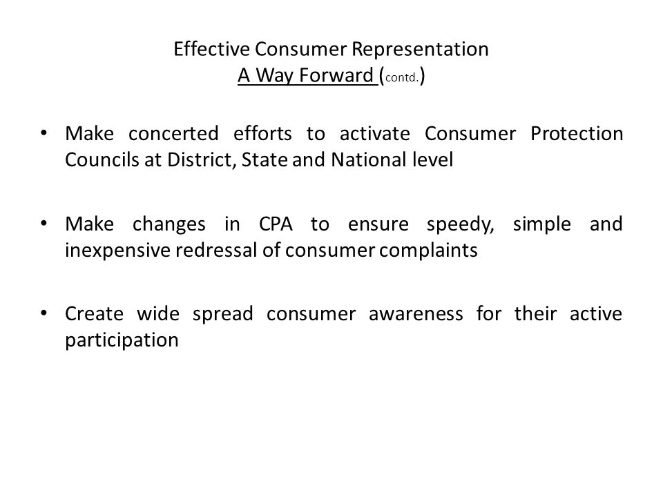 Effective Consumer Representation A Way Forward ( contd. ) Make concerted efforts to activate Consumer Protection Councils at District, State and Nati