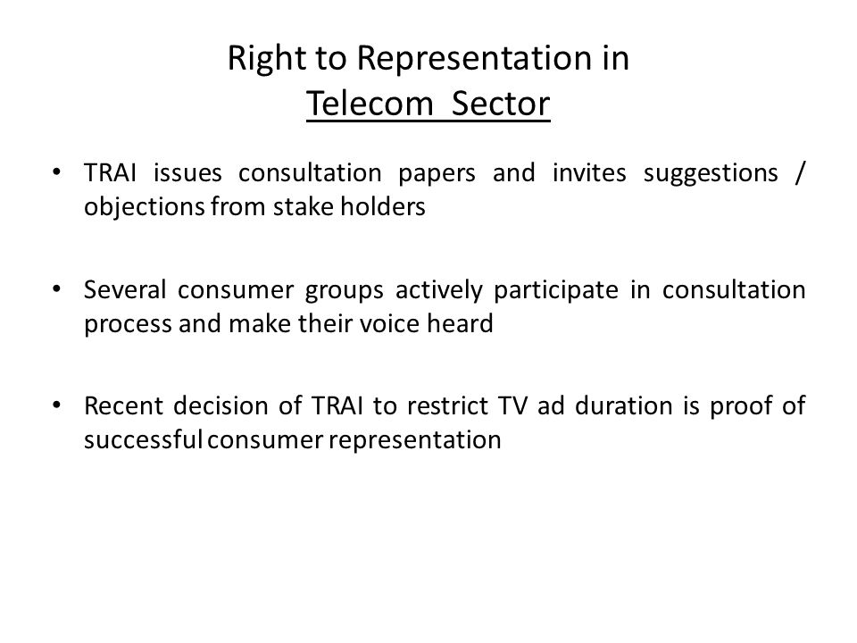 Right to Representation in Telecom Sector TRAI issues consultation papers and invites suggestions / objections from stake holders Several consumer gro