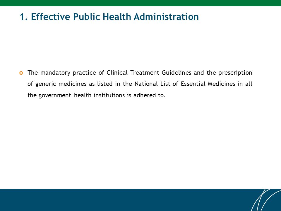 1. Effective Public Health Administration  The mandatory practice of Clinical Treatment Guidelines and the prescription of generic medicines as liste