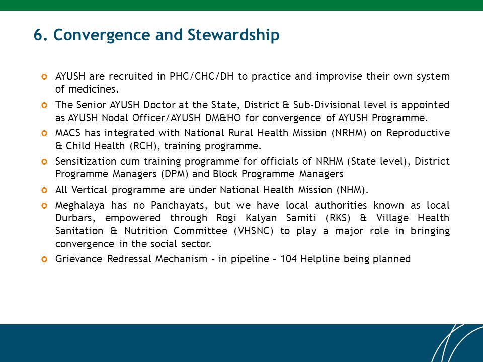 6. Convergence and Stewardship  AYUSH are recruited in PHC/CHC/DH to practice and improvise their own system of medicines.  The Senior AYUSH Doctor