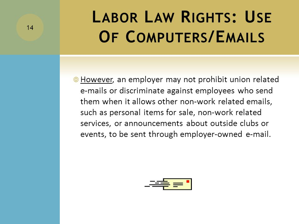 L ABOR L AW R IGHTS : U SE O F C OMPUTERS /E MAILS  However, an employer may not prohibit union related e-mails or discriminate against employees who send them when it allows other non-work related emails, such as personal items for sale, non-work related services, or announcements about outside clubs or events, to be sent through employer-owned e-mail.