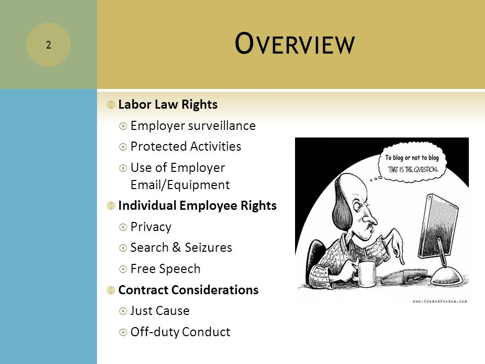 O VERVIEW  Labor Law Rights  Employer surveillance  Protected Activities  Use of Employer Email/Equipment  Individual Employee Rights  Privacy  Search & Seizures  Free Speech  Contract Considerations  Just Cause  Off-duty Conduct 2