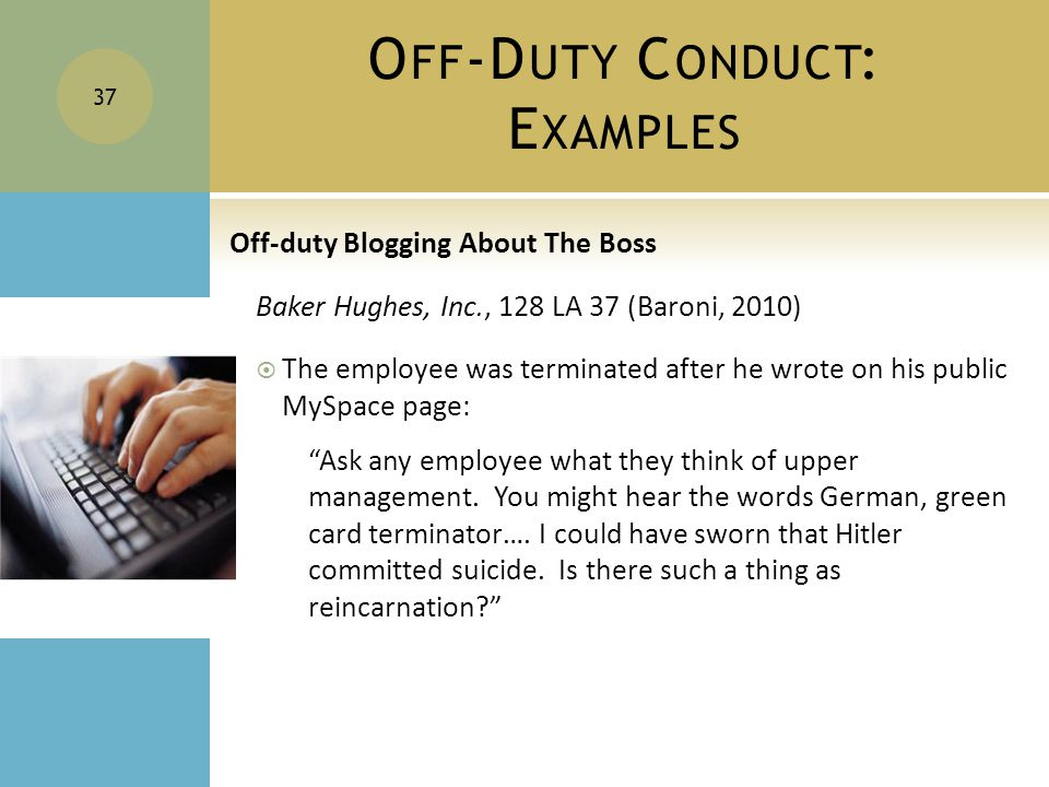 O FF -D UTY C ONDUCT : E XAMPLES Off-duty Blogging About The Boss Baker Hughes, Inc., 128 LA 37 (Baroni, 2010)  The employee was terminated after he wrote on his public MySpace page: Ask any employee what they think of upper management.