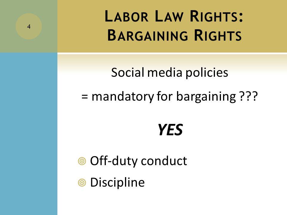 L ABOR L AW R IGHTS : B ARGAINING R IGHTS Social media policies = mandatory for bargaining .
