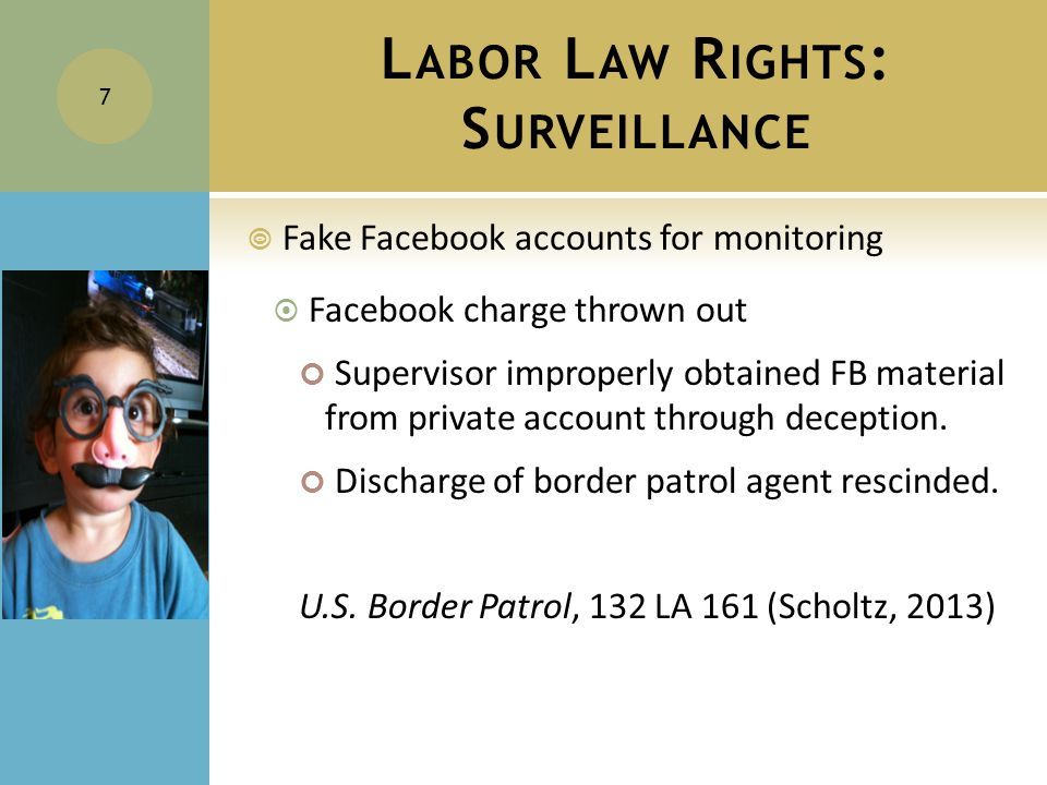 L ABOR L AW R IGHTS : S URVEILLANCE  Fake Facebook accounts for monitoring  Facebook charge thrown out Supervisor improperly obtained FB material from private account through deception.