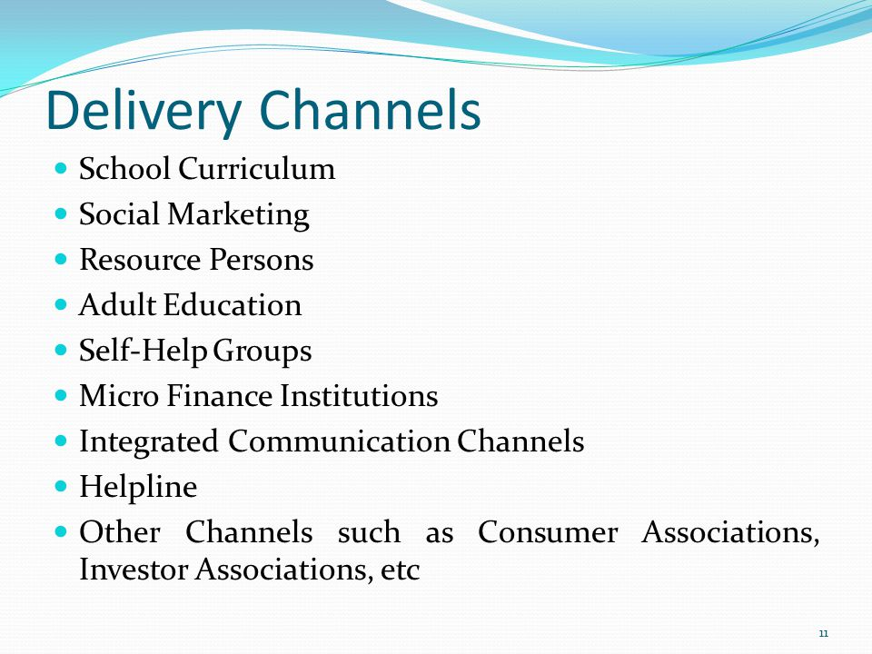 Delivery Channels School Curriculum Social Marketing Resource Persons Adult Education Self-Help Groups Micro Finance Institutions Integrated Communication Channels Helpline Other Channels such as Consumer Associations, Investor Associations, etc 11