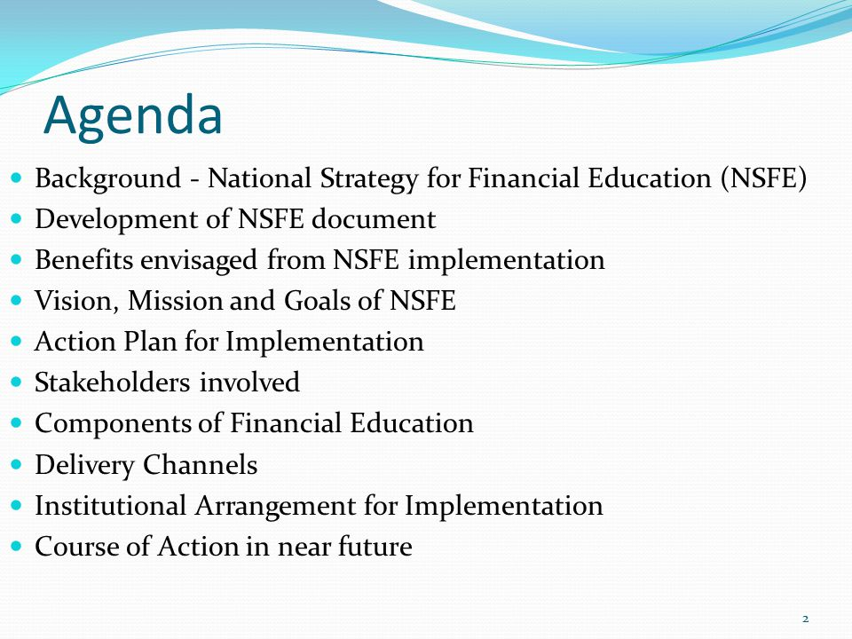 Agenda Background - National Strategy for Financial Education (NSFE) Development of NSFE document Benefits envisaged from NSFE implementation Vision, Mission and Goals of NSFE Action Plan for Implementation Stakeholders involved Components of Financial Education Delivery Channels Institutional Arrangement for Implementation Course of Action in near future 2