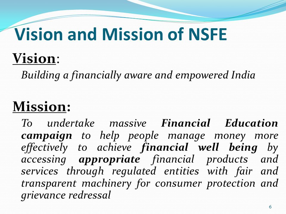 Vision and Mission of NSFE Vision: Building a financially aware and empowered India Mission: To undertake massive Financial Education campaign to help people manage money more effectively to achieve financial well being by accessing appropriate financial products and services through regulated entities with fair and transparent machinery for consumer protection and grievance redressal 6