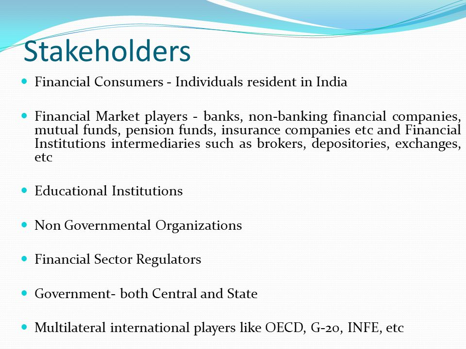 Stakeholders Financial Consumers - Individuals resident in India Financial Market players - banks, non-banking financial companies, mutual funds, pension funds, insurance companies etc and Financial Institutions intermediaries such as brokers, depositories, exchanges, etc Educational Institutions Non Governmental Organizations Financial Sector Regulators Government- both Central and State Multilateral international players like OECD, G-20, INFE, etc
