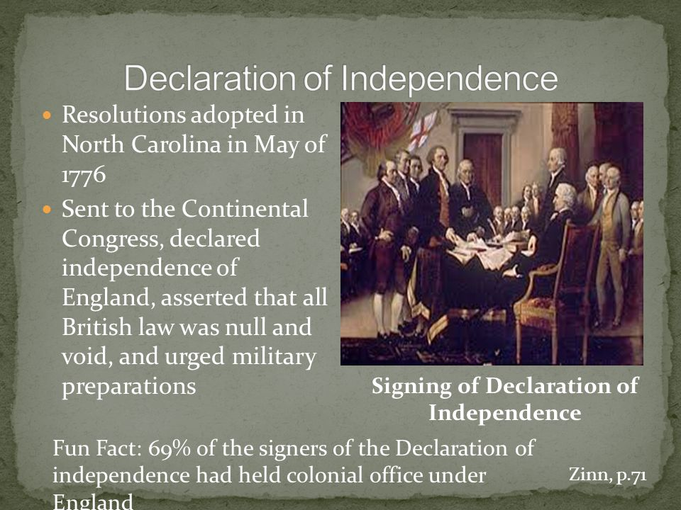 Resolutions adopted in North Carolina in May of 1776 Sent to the Continental Congress, declared independence of England, asserted that all British law was null and void, and urged military preparations Signing of Declaration of Independence Fun Fact: 69% of the signers of the Declaration of independence had held colonial office under England Zinn, p.71