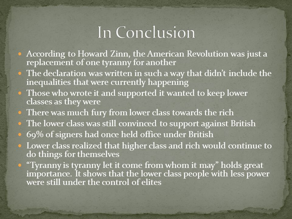 According to Howard Zinn, the American Revolution was just a replacement of one tyranny for another The declaration was written in such a way that didn't include the inequalities that were currently happening Those who wrote it and supported it wanted to keep lower classes as they were There was much fury from lower class towards the rich The lower class was still convinced to support against British 69% of signers had once held office under British Lower class realized that higher class and rich would continue to do things for themselves Tyranny is tyranny let it come from whom it may holds great importance.