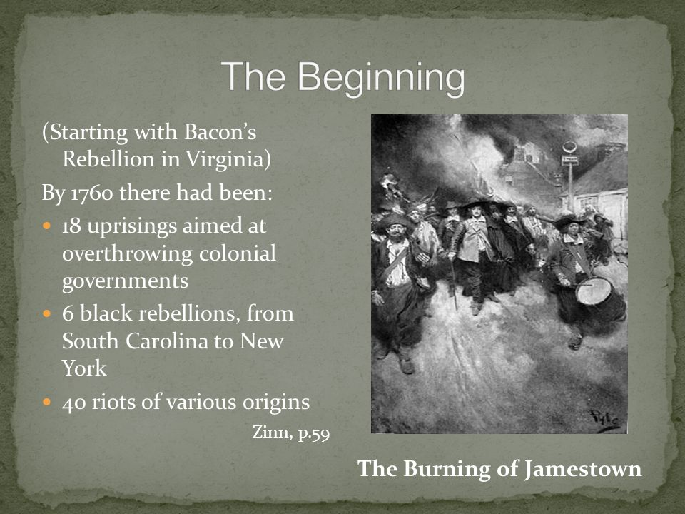 (Starting with Bacon's Rebellion in Virginia) By 1760 there had been: 18 uprisings aimed at overthrowing colonial governments 6 black rebellions, from South Carolina to New York 40 riots of various origins Zinn, p.59 The Burning of Jamestown