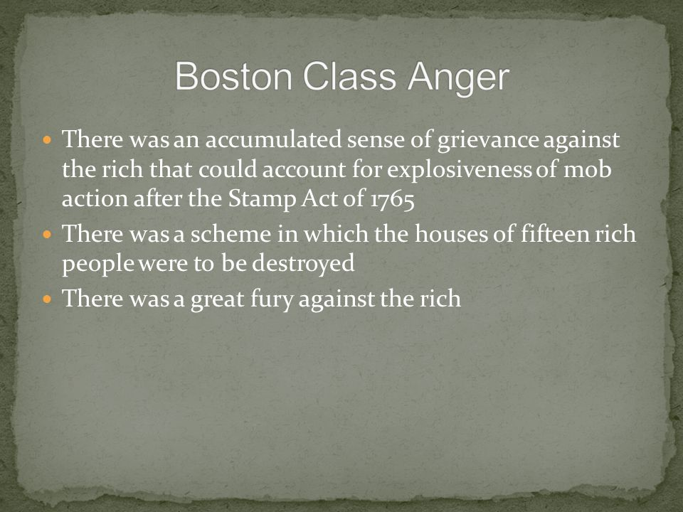 There was an accumulated sense of grievance against the rich that could account for explosiveness of mob action after the Stamp Act of 1765 There was a scheme in which the houses of fifteen rich people were to be destroyed There was a great fury against the rich