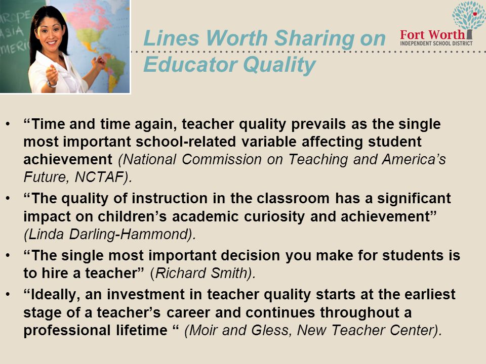 7 Lines Worth Sharing on Educator Quality Time and time again, teacher quality prevails as the single most important school-related variable affecting student achievement (National Commission on Teaching and America's Future, NCTAF).
