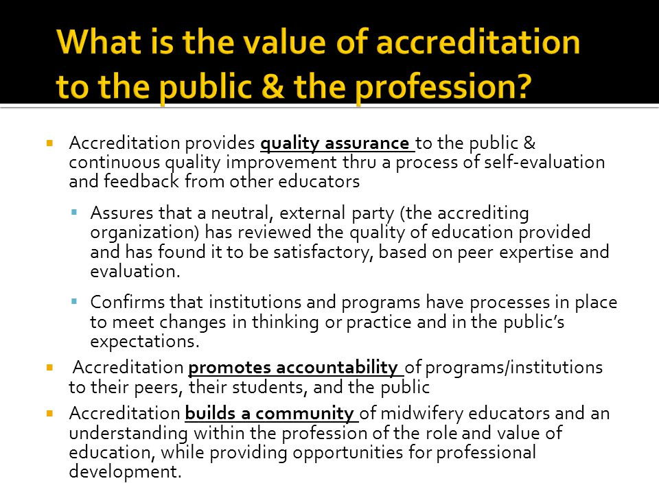  Accreditation provides quality assurance to the public & continuous quality improvement thru a process of self-evaluation and feedback from other educators  Assures that a neutral, external party (the accrediting organization) has reviewed the quality of education provided and has found it to be satisfactory, based on peer expertise and evaluation.