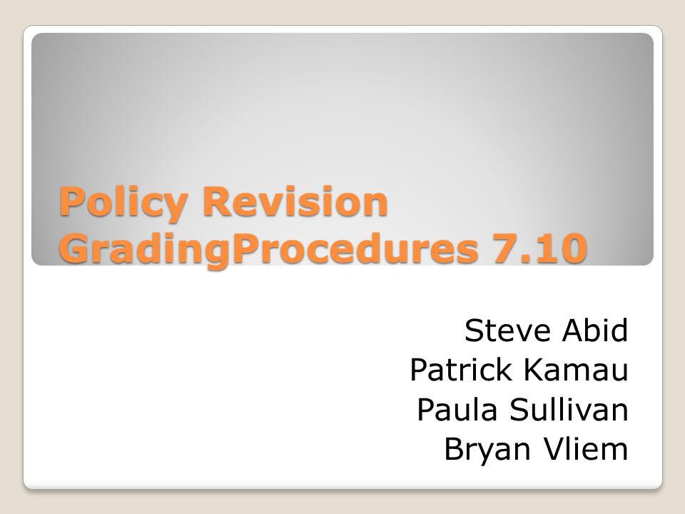 Policy Revision GradingProcedures 7.10 Steve Abid Patrick Kamau Paula Sullivan Bryan Vliem