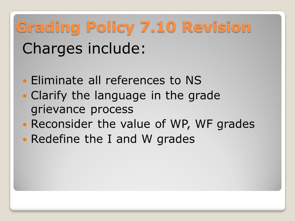 Grading Policy 7.10 Revision Charges include: Eliminate all references to NS Clarify the language in the grade grievance process Reconsider the value of WP, WF grades Redefine the I and W grades