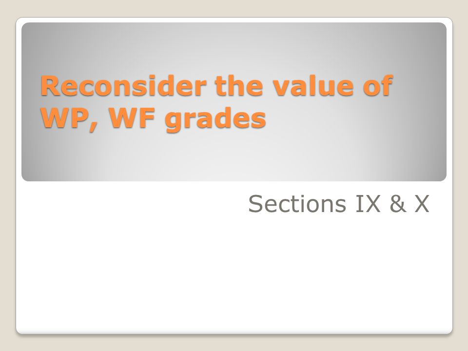Reconsider the value of WP, WF grades Sections IX & X