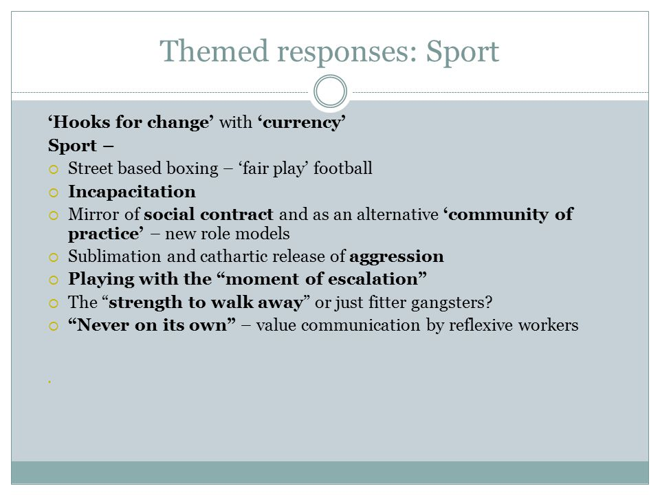 Themed responses: Sport 'Hooks for change' with 'currency' Sport –  Street based boxing – 'fair play' football  Incapacitation  Mirror of social contract and as an alternative 'community of practice' – new role models  Sublimation and cathartic release of aggression  Playing with the moment of escalation  The strength to walk away or just fitter gangsters.