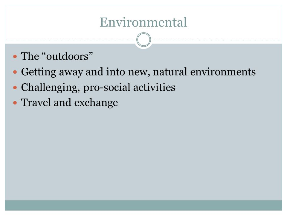 Environmental The outdoors Getting away and into new, natural environments Challenging, pro-social activities Travel and exchange