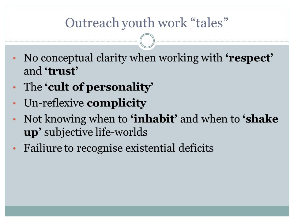 Outreach youth work tales No conceptual clarity when working with 'respect' and 'trust' The 'cult of personality' Un-reflexive complicity Not knowing when to 'inhabit' and when to 'shake up' subjective life-worlds Failiure to recognise existential deficits