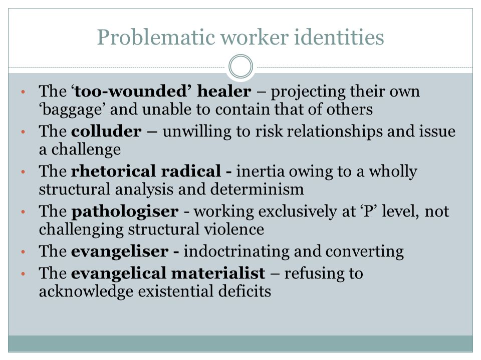 Problematic worker identities The 'too-wounded' healer – projecting their own 'baggage' and unable to contain that of others The colluder – unwilling to risk relationships and issue a challenge The rhetorical radical - inertia owing to a wholly structural analysis and determinism The pathologiser - working exclusively at 'P' level, not challenging structural violence The evangeliser - indoctrinating and converting The evangelical materialist – refusing to acknowledge existential deficits