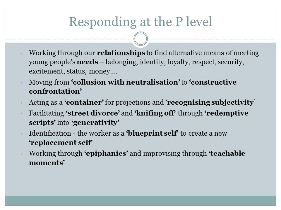 Responding at the P level Working through our relationships to find alternative means of meeting young people's needs – belonging, identity, loyalty, respect, security, excitement, status, money….