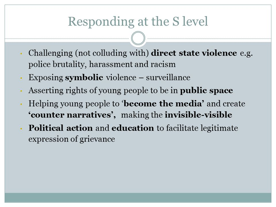 Responding at the S level Challenging (not colluding with) direct state violence e.g.