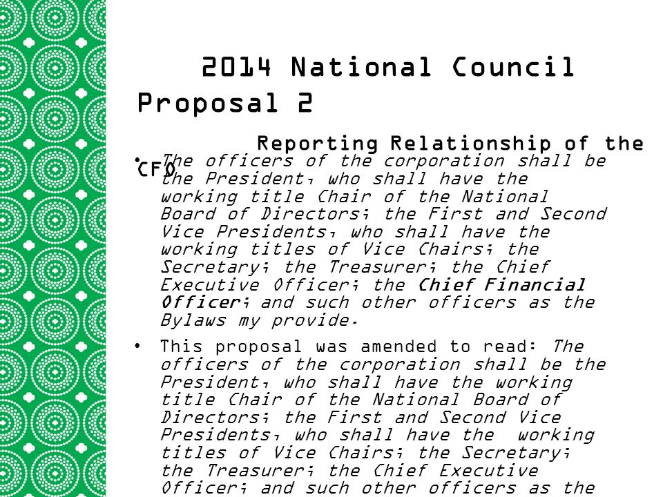 2014 National Council Proposal 2 Reporting Relationship of the CFO The officers of the corporation shall be the President, who shall have the working title Chair of the National Board of Directors; the First and Second Vice Presidents, who shall have the working titles of Vice Chairs; the Secretary; the Treasurer; the Chief Executive Officer; the Chief Financial Officer; and such other officers as the Bylaws my provide.