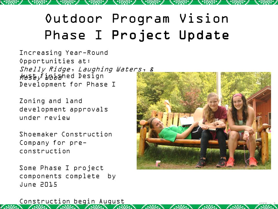 Outdoor Program Vision Phase I Project Update Just finished Design Development for Phase I Zoning and land development approvals under review Shoemaker Construction Company for pre- construction Some Phase I project components complete by June 2015 Construction begin August 2015, completion March 2016 GSEP - 7 Increasing Year-Round Opportunities at: Shelly Ridge, Laughing Waters, & Mosey Wood