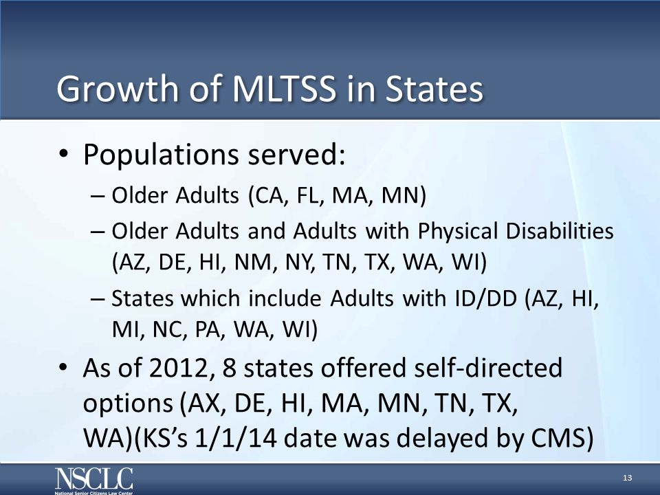 Growth of MLTSS in States Populations served: – Older Adults (CA, FL, MA, MN) – Older Adults and Adults with Physical Disabilities (AZ, DE, HI, NM, NY, TN, TX, WA, WI) – States which include Adults with ID/DD (AZ, HI, MI, NC, PA, WA, WI) As of 2012, 8 states offered self-directed options (AX, DE, HI, MA, MN, TN, TX, WA)(KS's 1/1/14 date was delayed by CMS) 13