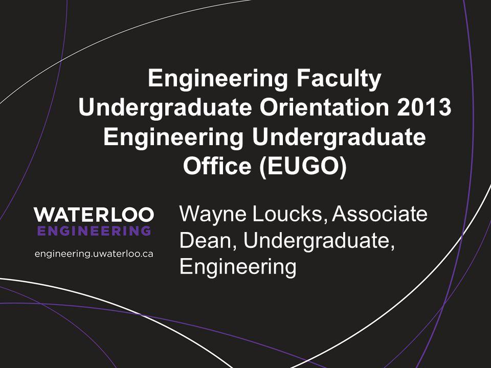 Engineering Faculty Undergraduate Orientation 2013 Engineering Undergraduate Office (EUGO) Wayne Loucks, Associate Dean, Undergraduate, Engineering