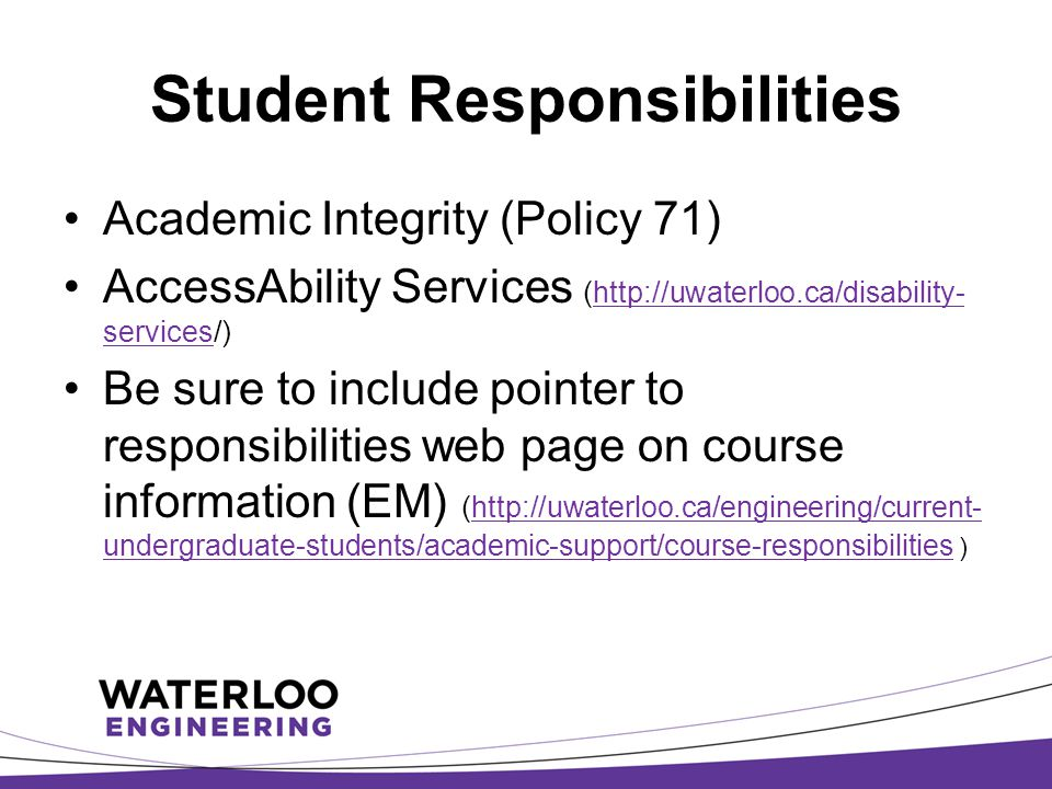 Student Responsibilities Academic Integrity (Policy 71) AccessAbility Services (http://uwaterloo.ca/disability- services/)http://uwaterloo.ca/disability- services Be sure to include pointer to responsibilities web page on course information (EM) (http://uwaterloo.ca/engineering/current- undergraduate-students/academic-support/course-responsibilities )http://uwaterloo.ca/engineering/current- undergraduate-students/academic-support/course-responsibilities