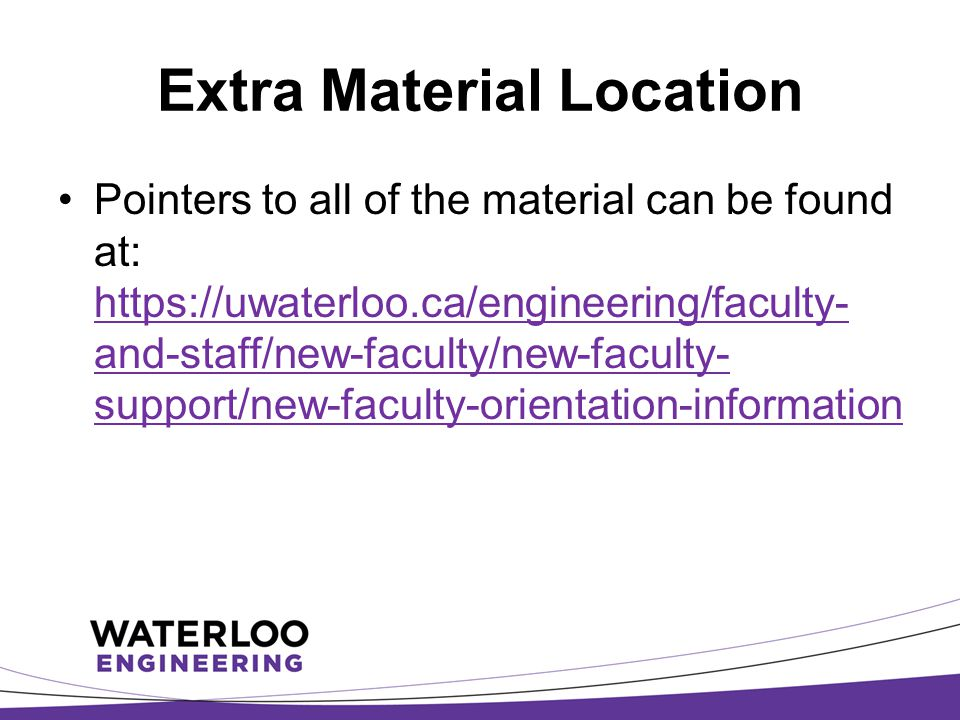 Extra Material Location Pointers to all of the material can be found at: https://uwaterloo.ca/engineering/faculty- and-staff/new-faculty/new-faculty- support/new-faculty-orientation-information https://uwaterloo.ca/engineering/faculty- and-staff/new-faculty/new-faculty- support/new-faculty-orientation-information