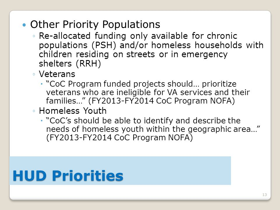 13 Other Priority Populations ◦Re-allocated funding only available for chronic populations (PSH) and/or homeless households with children residing on streets or in emergency shelters (RRH) ◦Veterans  CoC Program funded projects should… prioritize veterans who are ineligible for VA services and their families… (FY2013-FY2014 CoC Program NOFA) ◦Homeless Youth  CoC's should be able to identify and describe the needs of homeless youth within the geographic area… (FY2013-FY2014 CoC Program NOFA) HUD Priorities